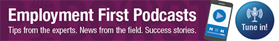 Tune in! Employment First Podcast - Tips from the experts. News from the field. Success stories.