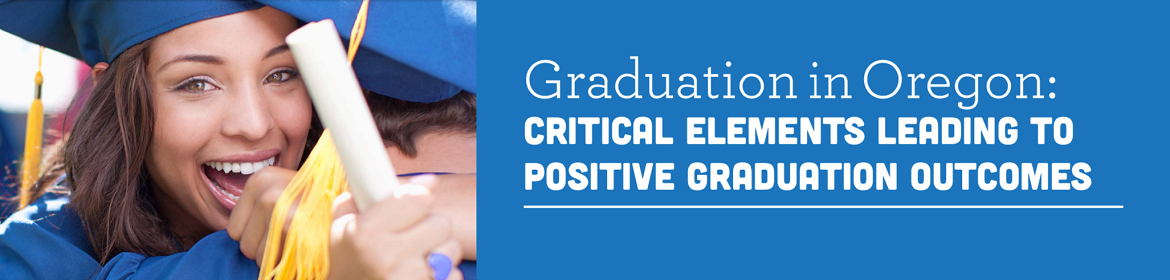 Graduation in Oregon: Critical Elements Leading to Positive Graduation Outcomes