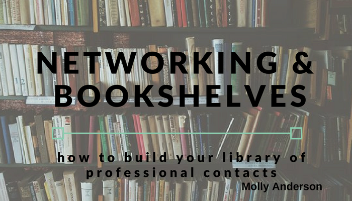Headline: Networking and Bookshelves (how to build your library of professional contacts) by Molly Anderson